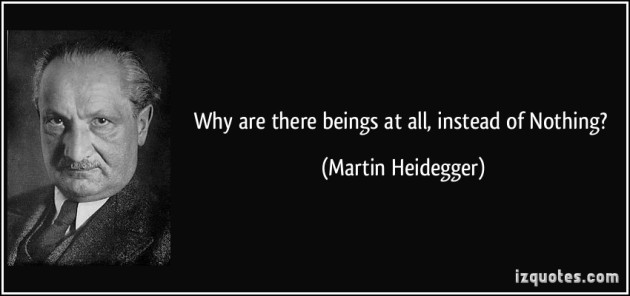 """Why are there beings at all, instead of Nothing"" ~Martin Heidegger"